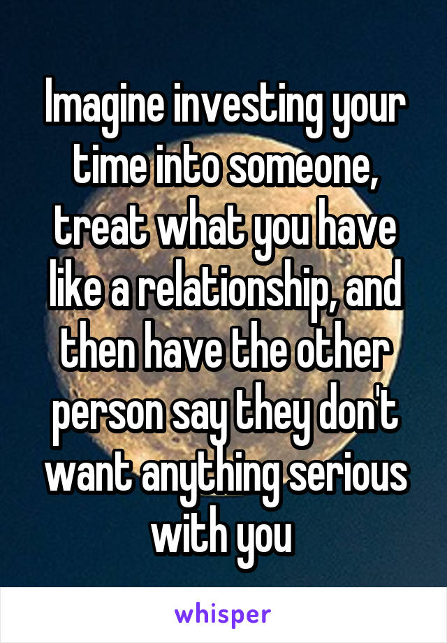 Imagine investing your time into someone, treat what you have like a relationship, and then have the other person say they don't want anything serious with you