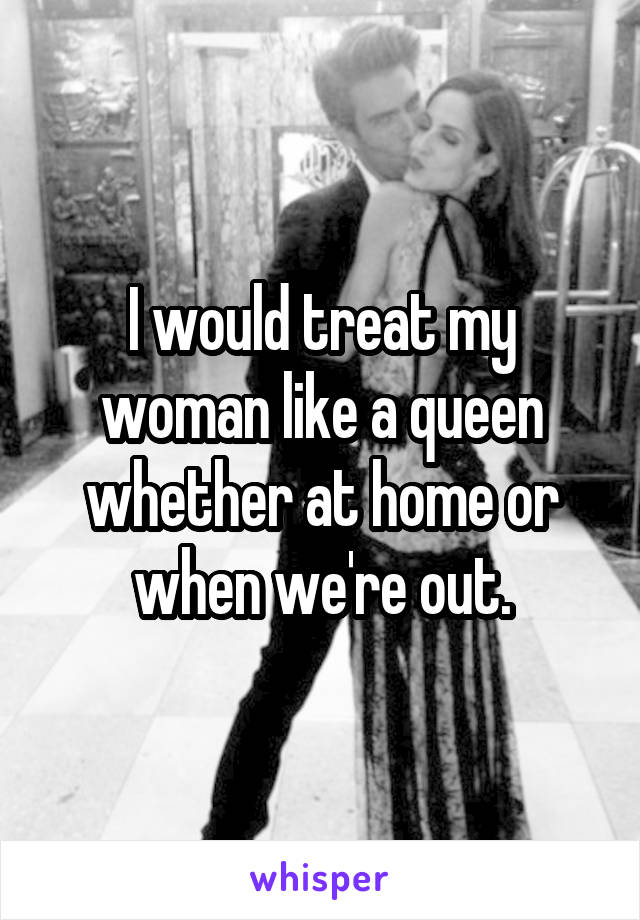 I would treat my woman like a queen whether at home or when we're out.