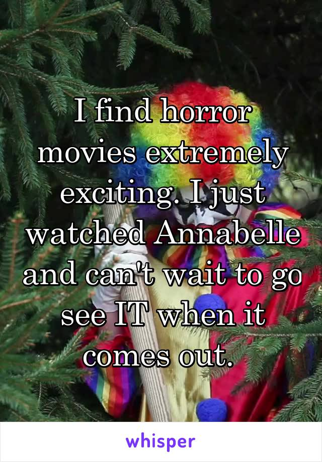 I find horror movies extremely exciting. I just watched Annabelle and can't wait to go see IT when it comes out.