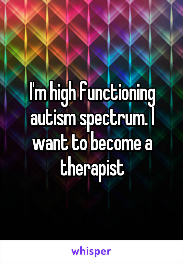 I'm high functioning autism spectrum. I want to become a therapist
