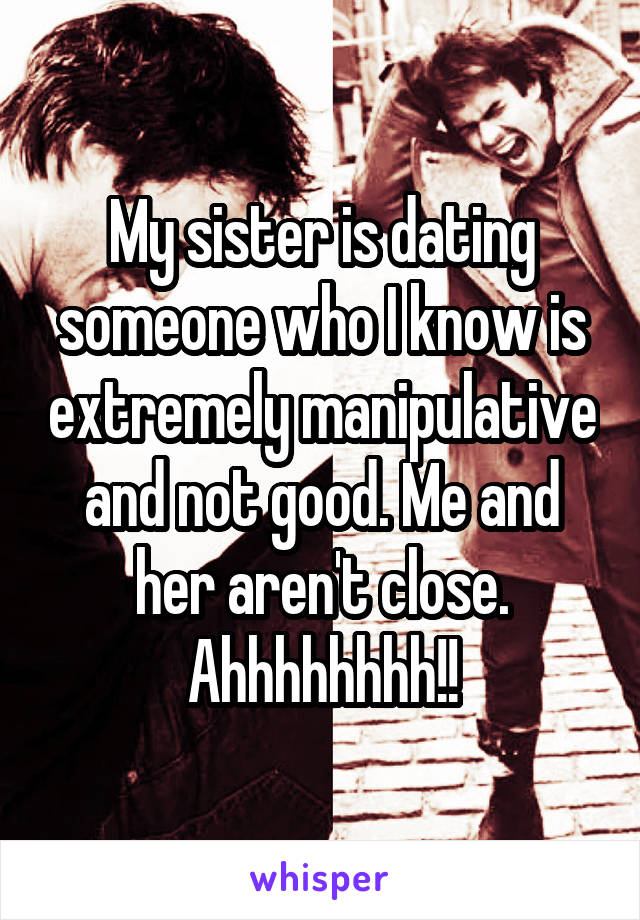 My sister is dating someone who I know is extremely manipulative and not good. Me and her aren't close. Ahhhhhhhh!!