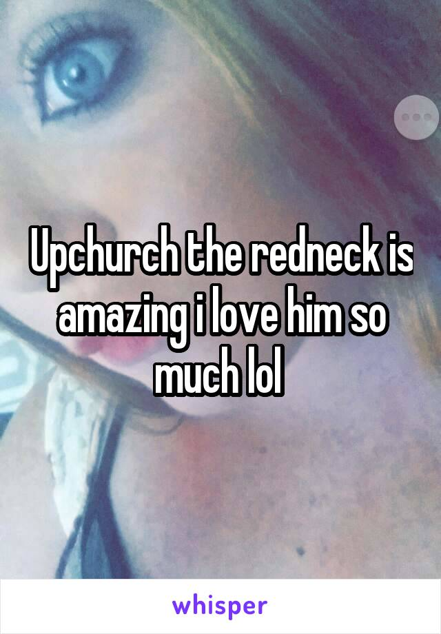 Upchurch the redneck is amazing i love him so much lol