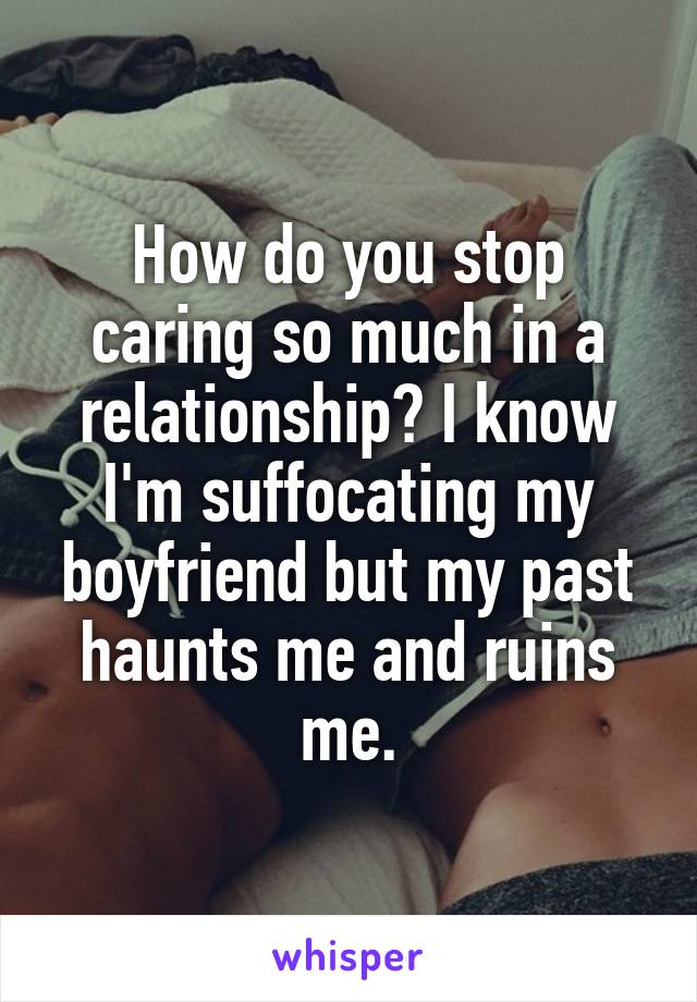 How do you stop caring so much in a relationship? I know I'm suffocating my boyfriend but my past haunts me and ruins me.