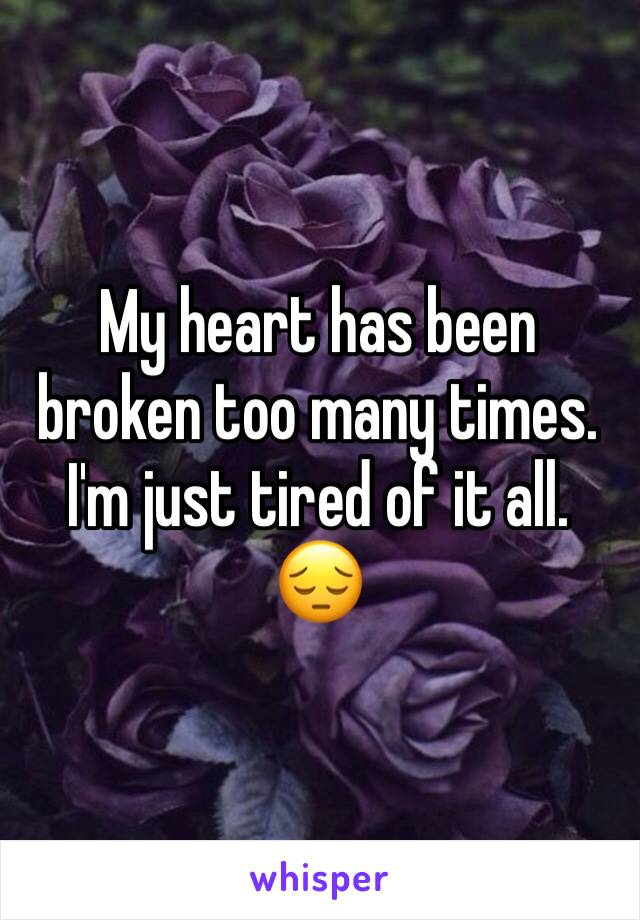 My heart has been broken too many times. I'm just tired of it all.  😔