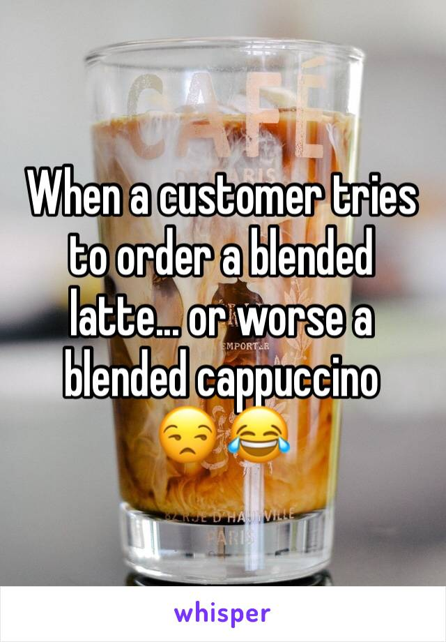 When a customer tries to order a blended latte... or worse a blended cappuccino  😒 😂