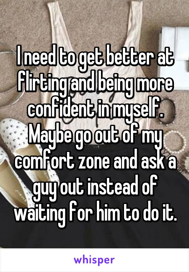 I need to get better at flirting and being more confident in myself. Maybe go out of my comfort zone and ask a guy out instead of waiting for him to do it.