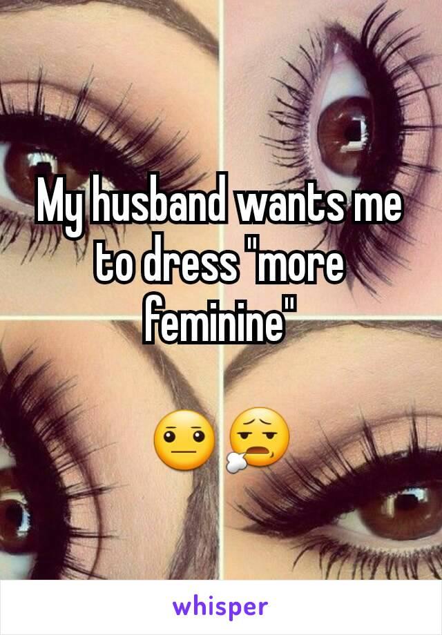 "My husband wants me to dress ""more feminine""  😐😧"