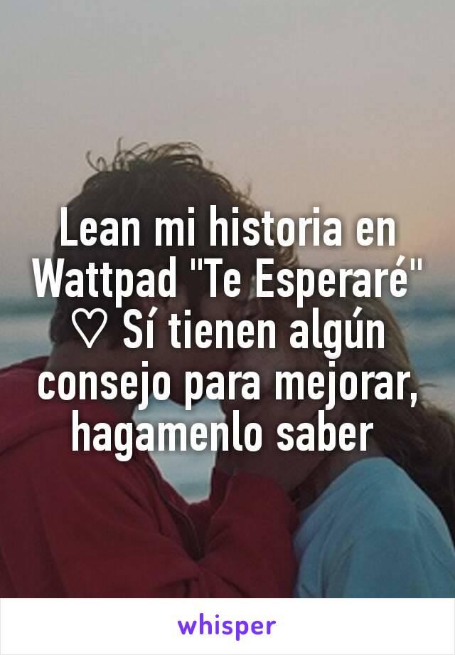 """Lean mi historia en Wattpad """"Te Esperaré"""" ♡ Sí tienen algún consejo para mejorar, hagamenlo saber"""
