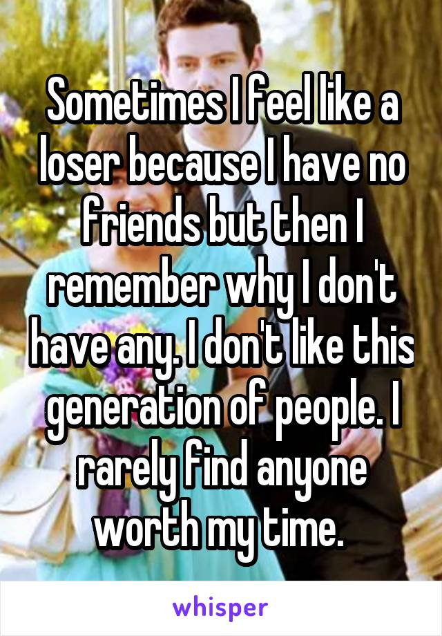 Sometimes I feel like a loser because I have no friends but then I remember why I don't have any. I don't like this generation of people. I rarely find anyone worth my time.