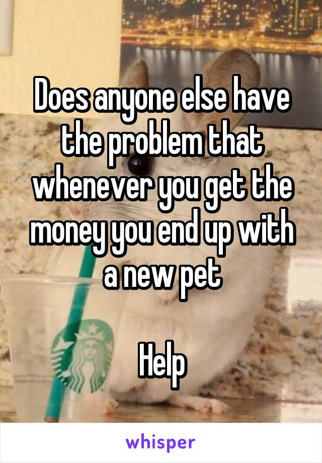 Does anyone else have the problem that whenever you get the money you end up with a new pet  Help