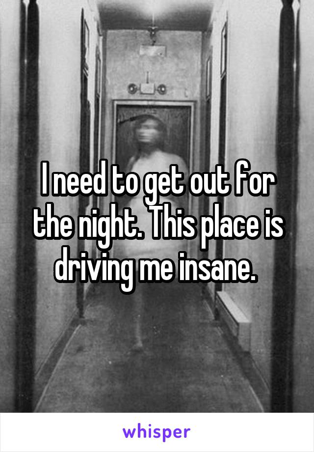 I need to get out for the night. This place is driving me insane.
