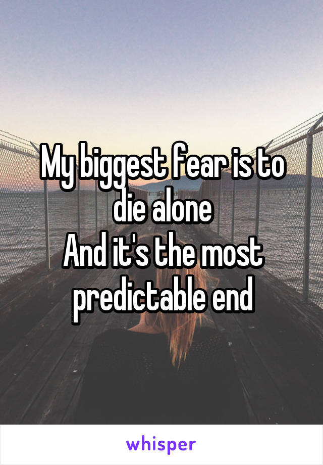 My biggest fear is to die alone And it's the most predictable end