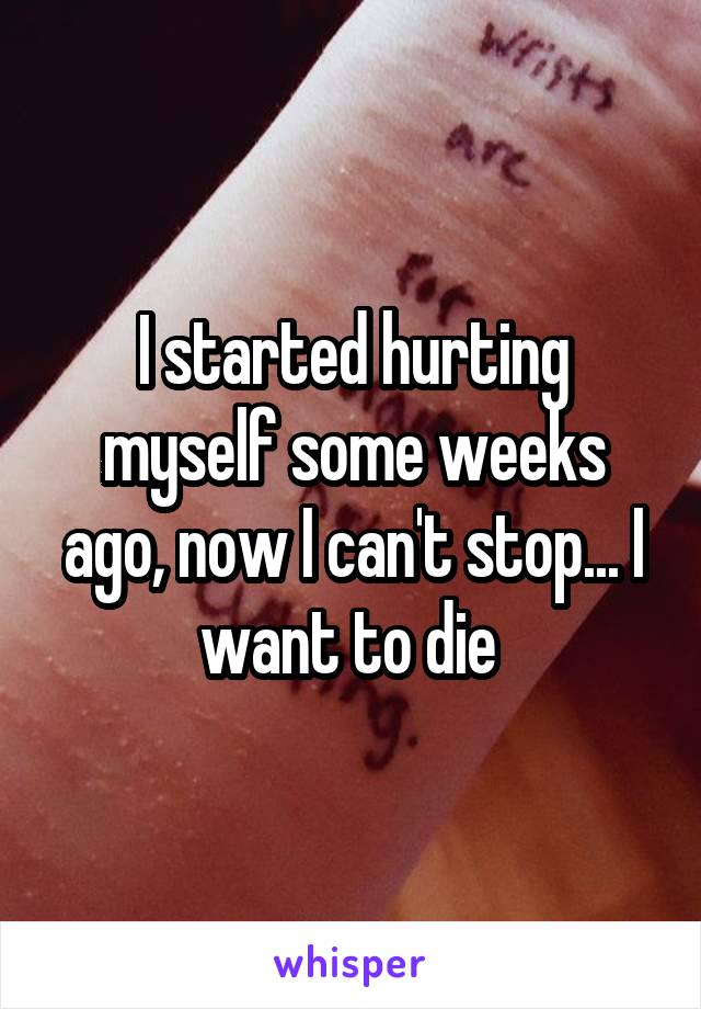 I started hurting myself some weeks ago, now I can't stop... I want to die