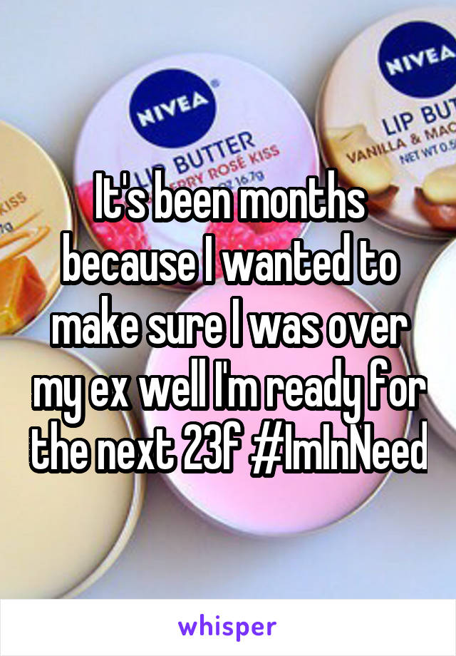 It's been months because I wanted to make sure I was over my ex well I'm ready for the next 23f #ImInNeed