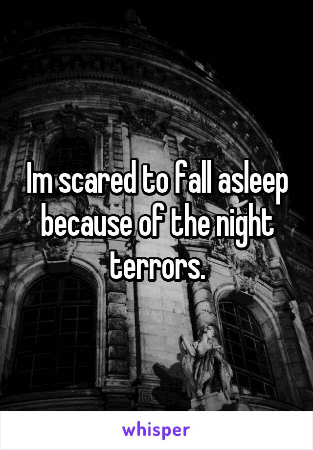 Im scared to fall asleep because of the night terrors.