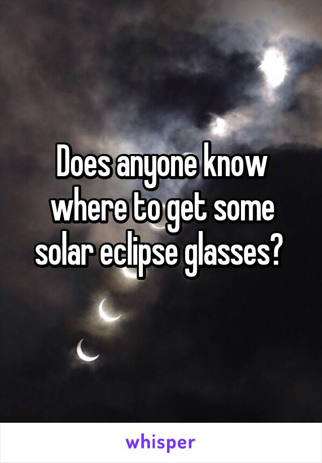 Does anyone know where to get some solar eclipse glasses?