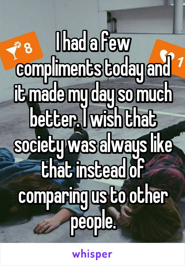 I had a few compliments today and it made my day so much better. I wish that society was always like that instead of comparing us to other people.
