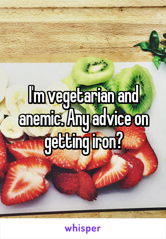 I'm vegetarian and anemic. Any advice on getting iron?