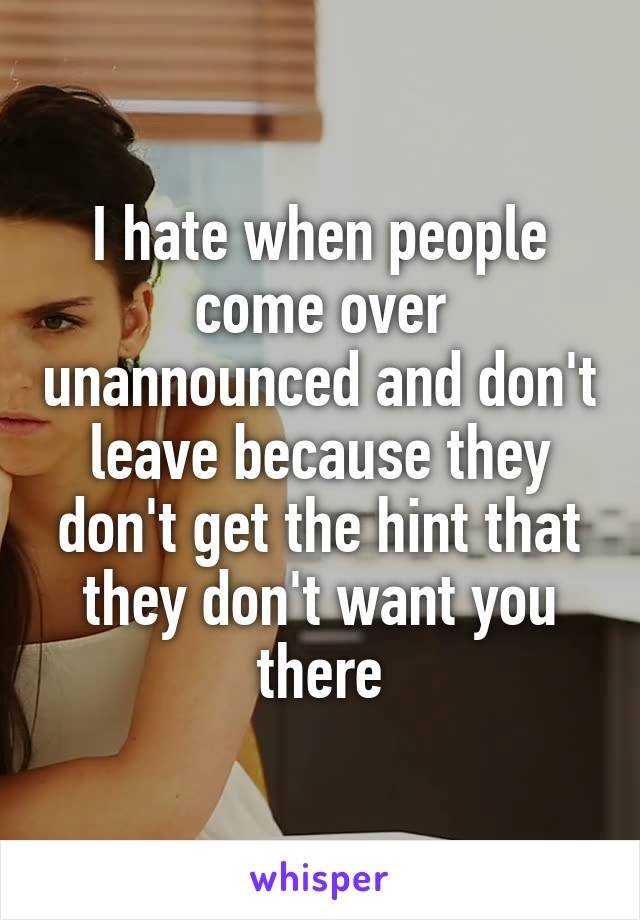 I hate when people come over unannounced and don't leave because they don't get the hint that they don't want you there