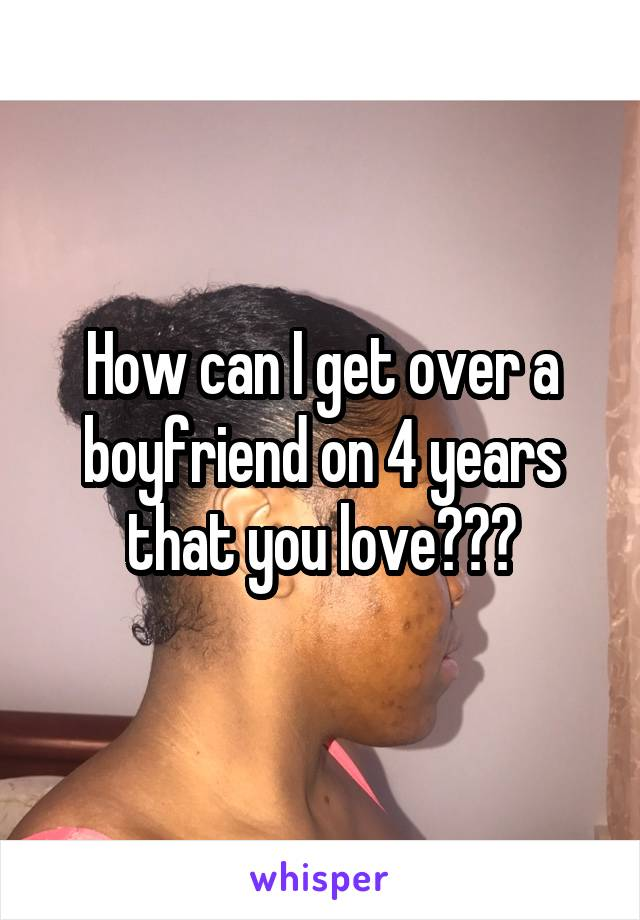 How can I get over a boyfriend on 4 years that you love???