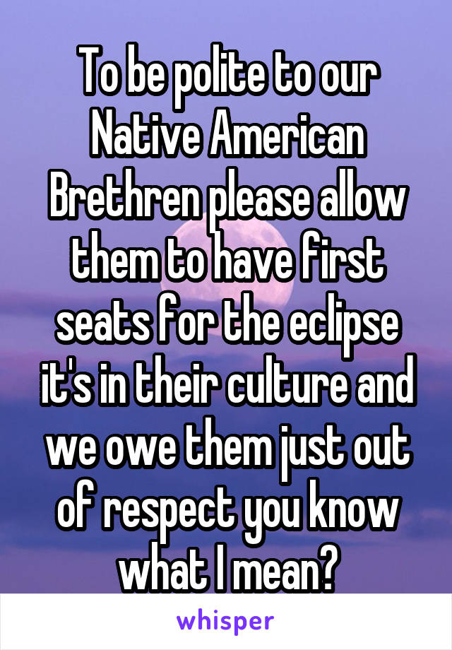 To be polite to our Native American Brethren please allow them to have first seats for the eclipse it's in their culture and we owe them just out of respect you know what I mean?