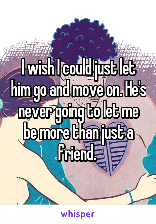 I wish I could just let him go and move on. He's never going to let me be more than just a friend.