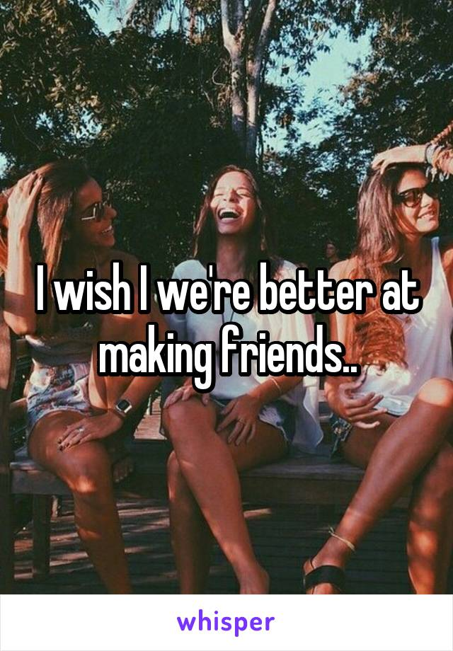 I wish I we're better at making friends..