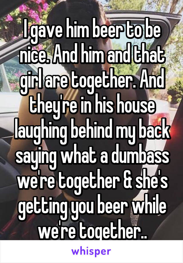 I gave him beer to be nice. And him and that girl are together. And they're in his house laughing behind my back saying what a dumbass we're together & she's getting you beer while we're together..