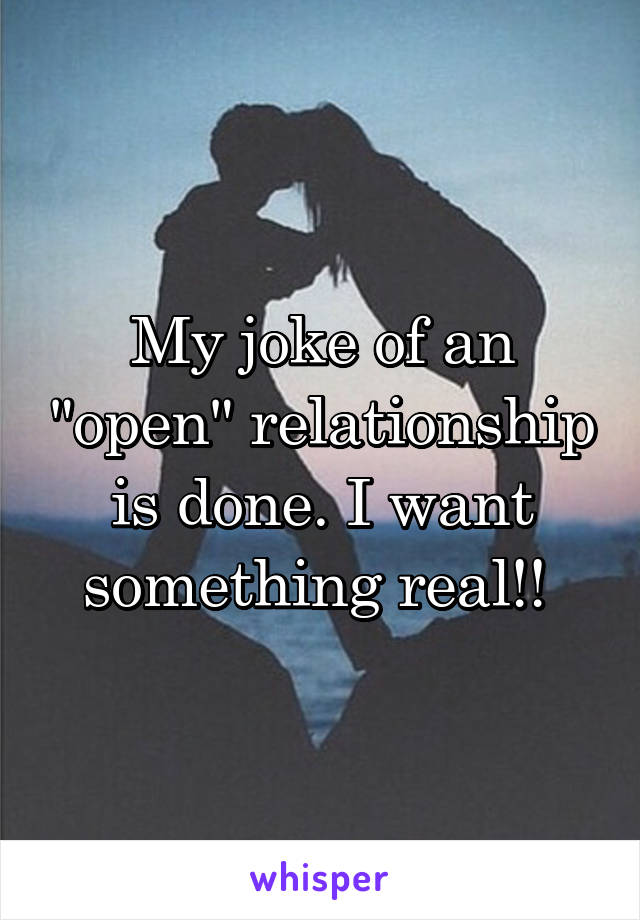 """My joke of an """"open"""" relationship is done. I want something real!!"""