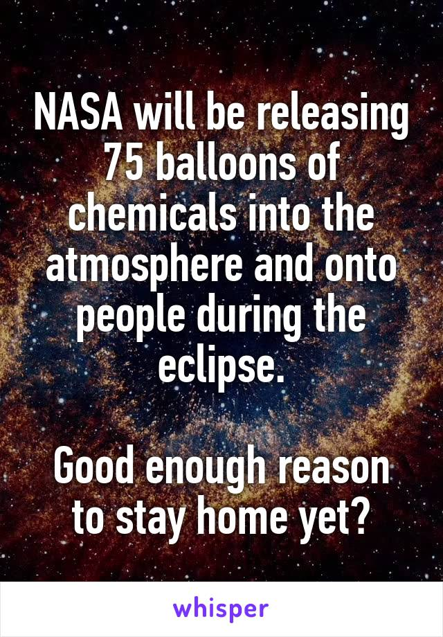 NASA will be releasing 75 balloons of chemicals into the atmosphere and onto people during the eclipse.  Good enough reason to stay home yet?