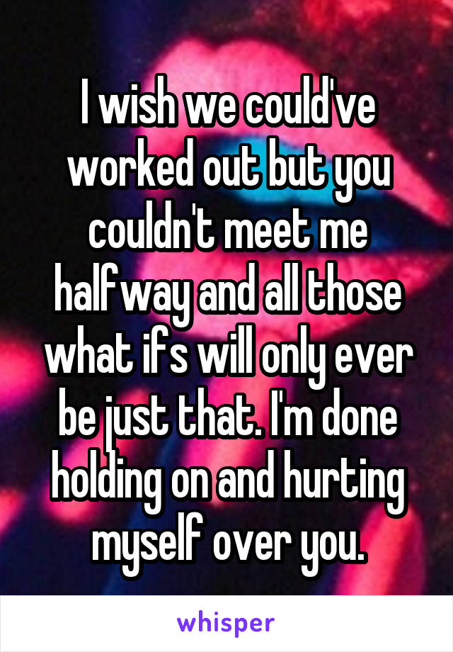I wish we could've worked out but you couldn't meet me halfway and all those what ifs will only ever be just that. I'm done holding on and hurting myself over you.