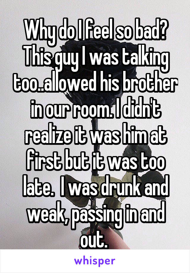 Why do I feel so bad? This guy I was talking too..allowed his brother in our room. I didn't realize it was him at first but it was too late.  I was drunk and weak, passing in and out.