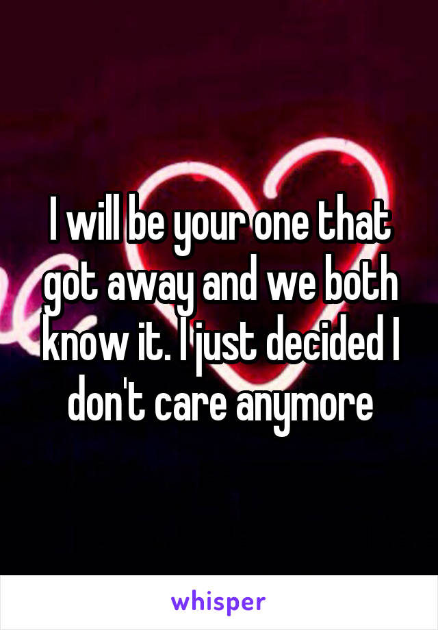 I will be your one that got away and we both know it. I just decided I don't care anymore