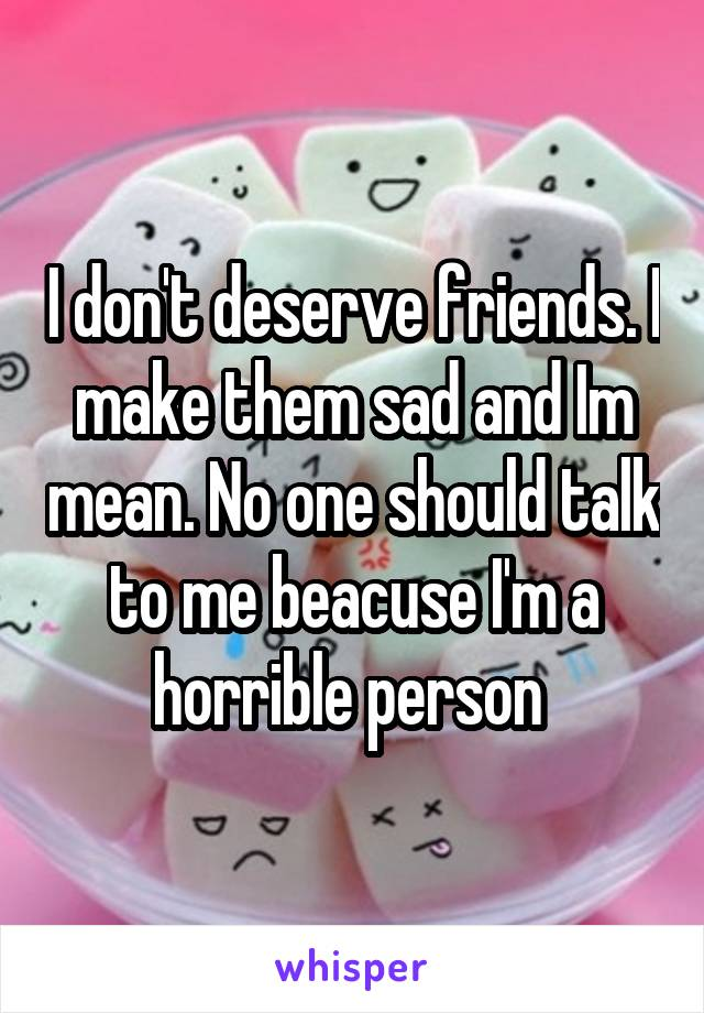 I don't deserve friends. I make them sad and Im mean. No one should talk to me beacuse I'm a horrible person