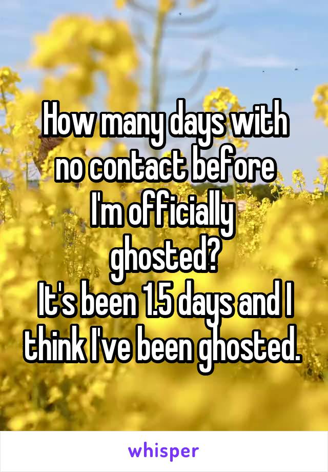 How many days with no contact before I'm officially  ghosted? It's been 1.5 days and I think I've been ghosted.