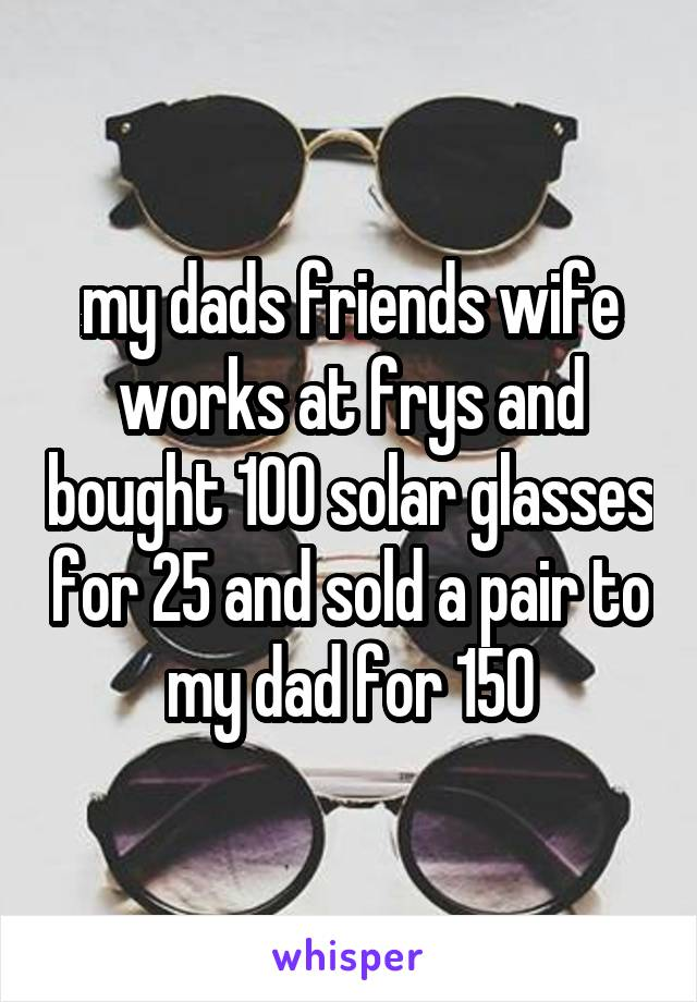 my dads friends wife works at frys and bought 100 solar glasses for 25 and sold a pair to my dad for 150