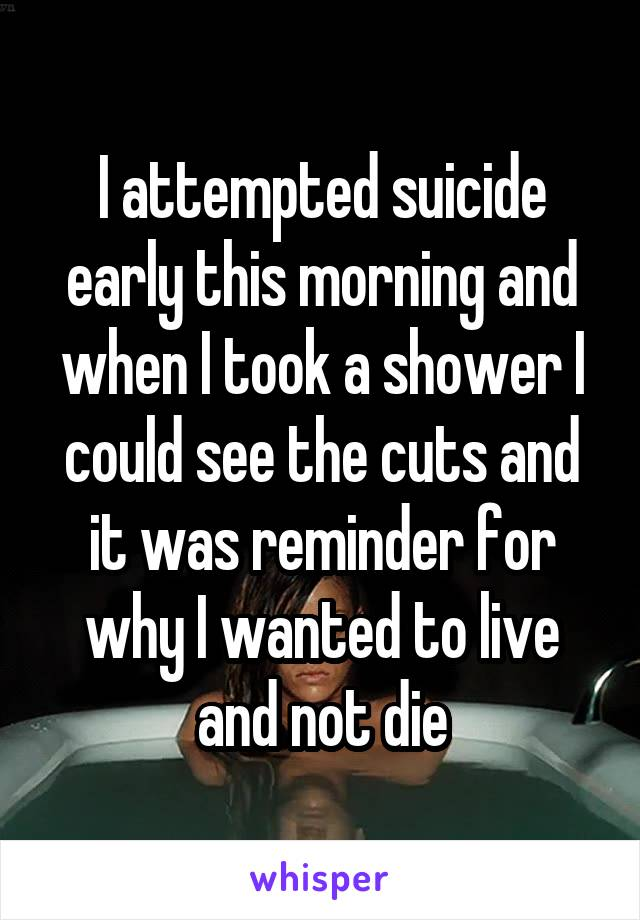 I attempted suicide early this morning and when I took a shower I could see the cuts and it was reminder for why I wanted to live and not die