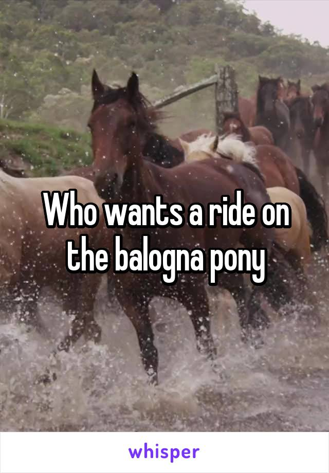 Who wants a ride on the balogna pony