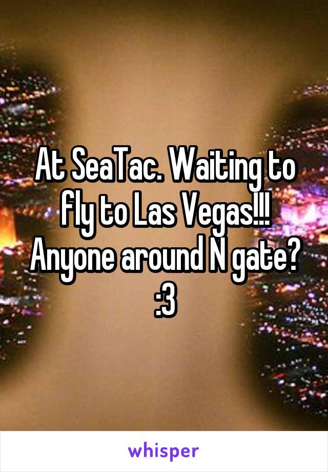At SeaTac. Waiting to fly to Las Vegas!!! Anyone around N gate? :3
