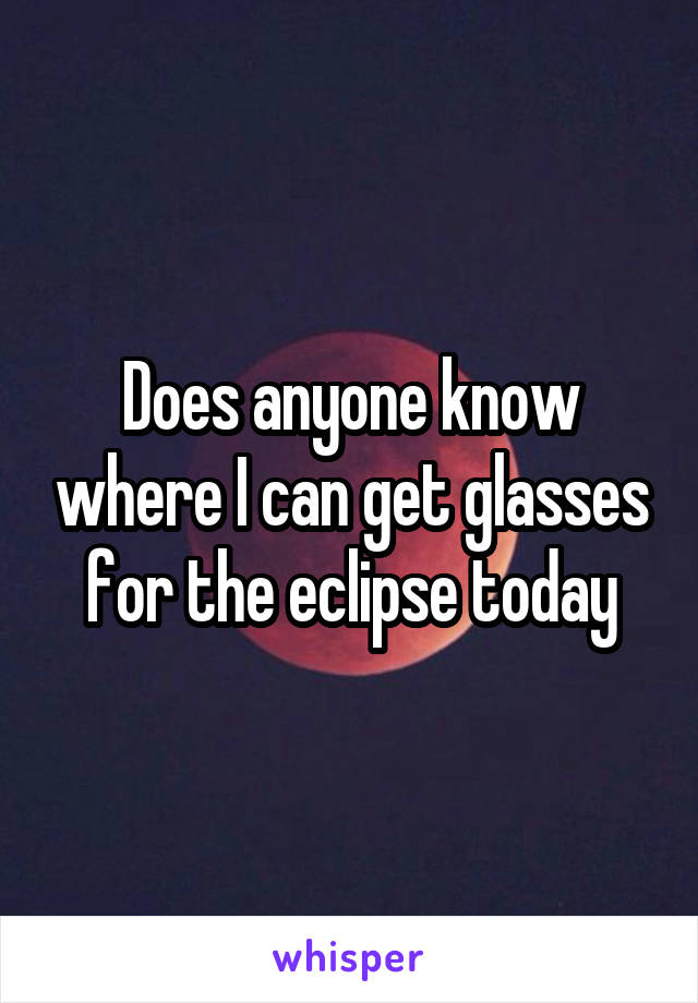 Does anyone know where I can get glasses for the eclipse today