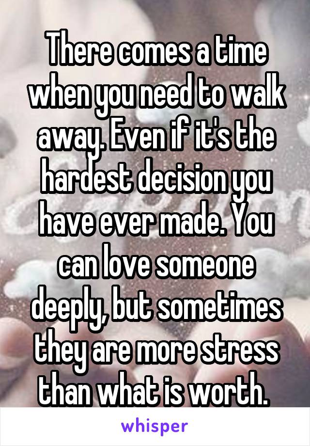 There comes a time when you need to walk away. Even if it's the hardest decision you have ever made. You can love someone deeply, but sometimes they are more stress than what is worth.