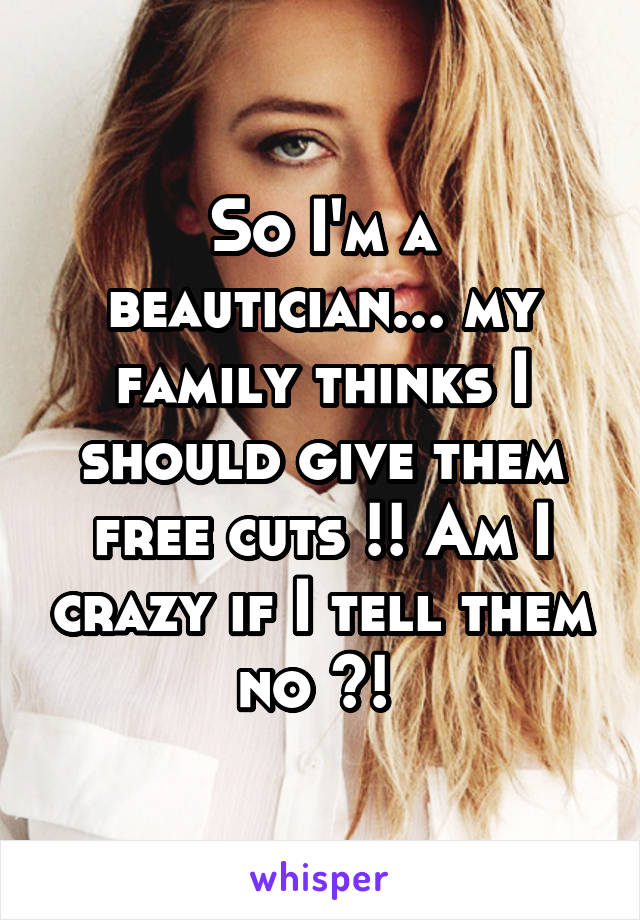 So I'm a beautician... my family thinks I should give them free cuts !! Am I crazy if I tell them no ?!