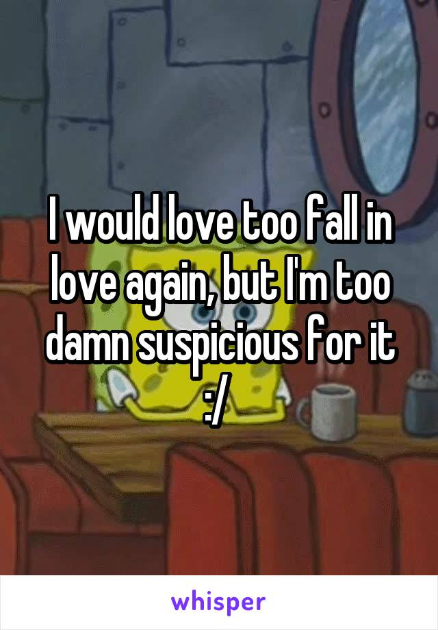 I would love too fall in love again, but I'm too damn suspicious for it :/