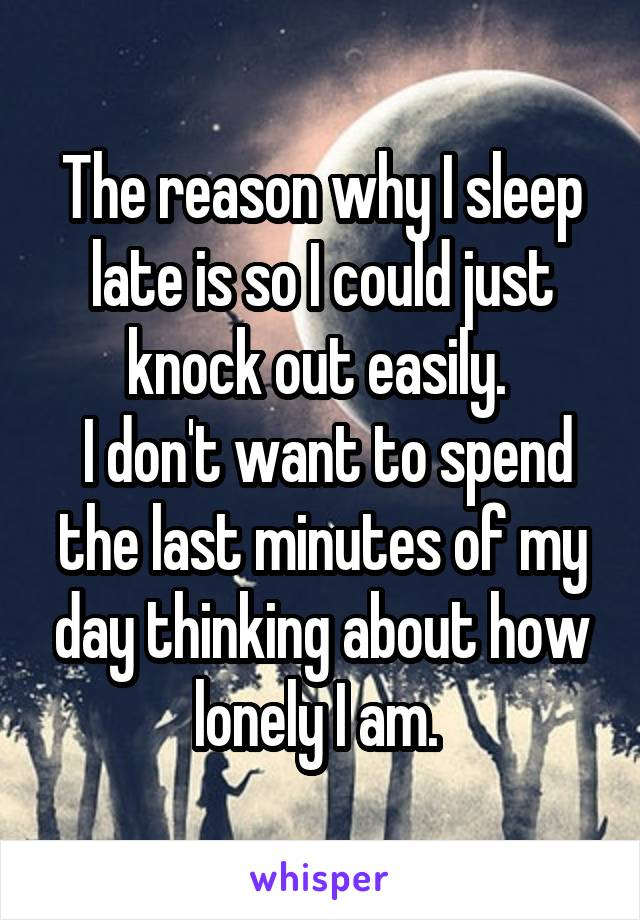 The reason why I sleep late is so I could just knock out easily.   I don't want to spend the last minutes of my day thinking about how lonely I am.