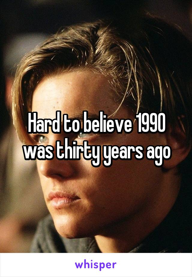 Hard to believe 1990 was thirty years ago
