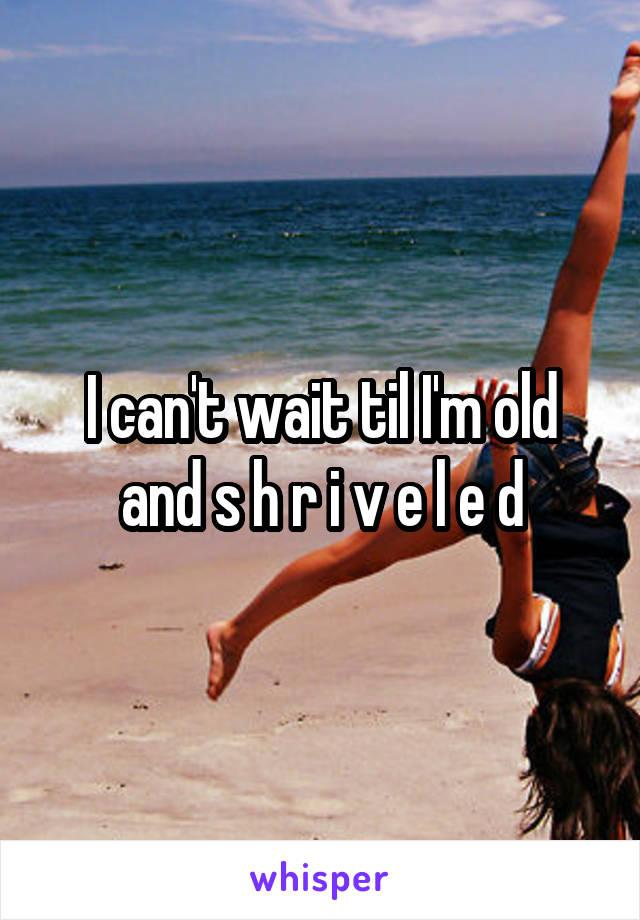 I can't wait til I'm old and s h r i v e l e d