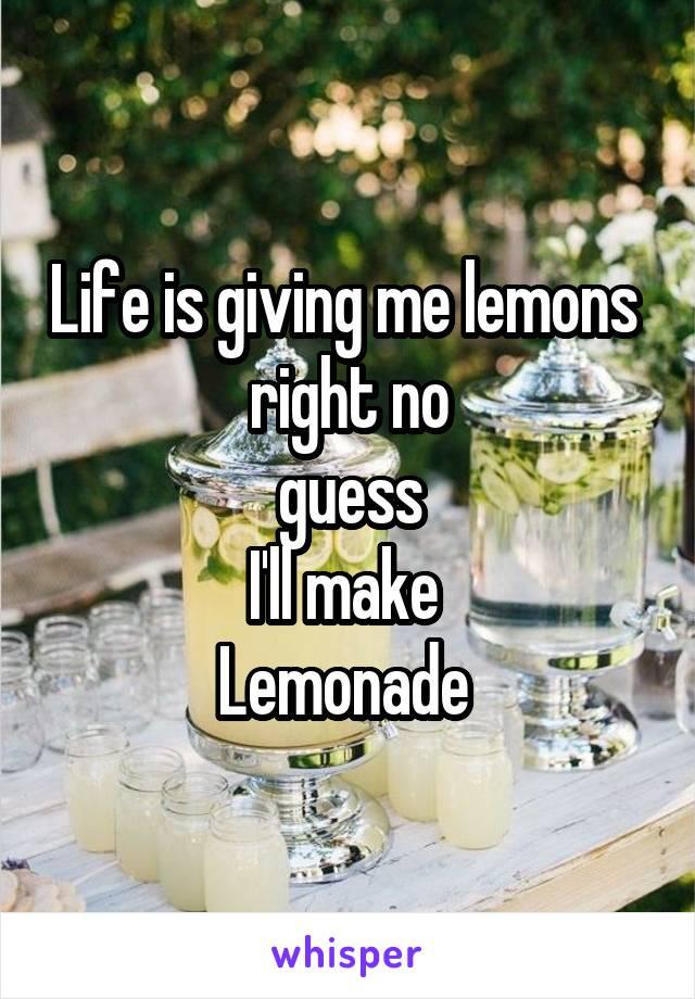 Life is giving me lemons  right no guess I'll make  Lemonade