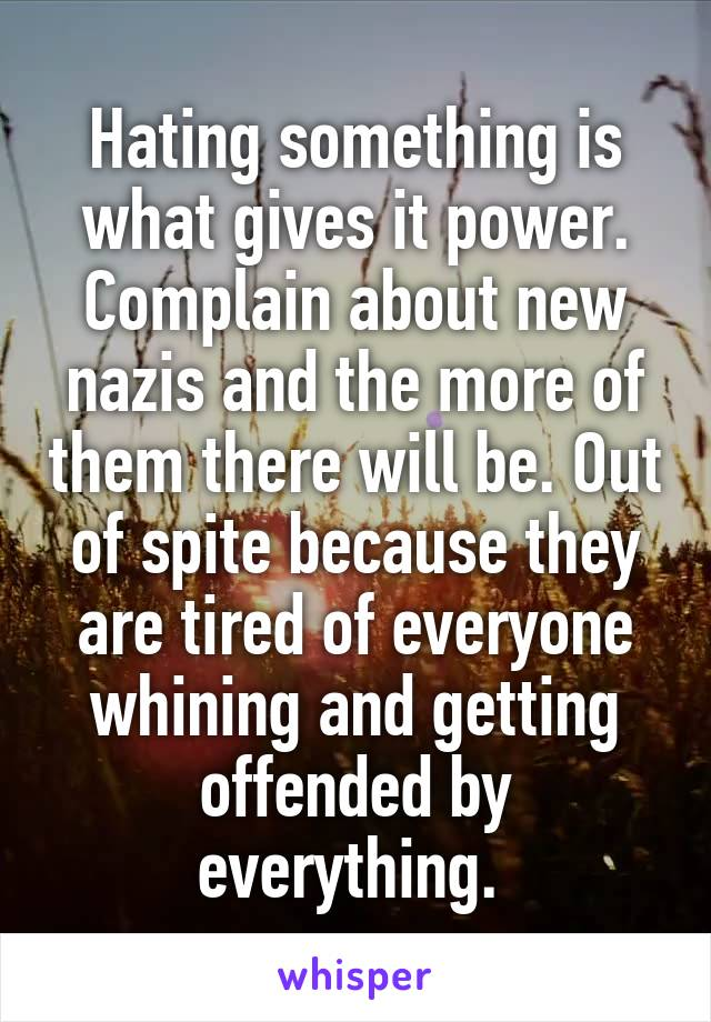 Hating something is what gives it power. Complain about new nazis and the more of them there will be. Out of spite because they are tired of everyone whining and getting offended by everything.
