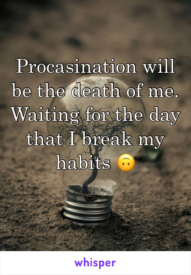 Procasination will be the death of me. Waiting for the day that I break my habits 🙃