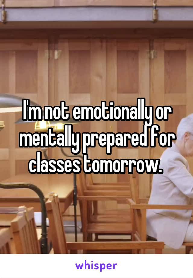 I'm not emotionally or mentally prepared for classes tomorrow.